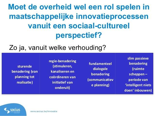 www.socius.be/innovatie Moet de overheid wel een rol spelen in maatschappelijke innovatieprocessen vanuit een sociaal-cult...
