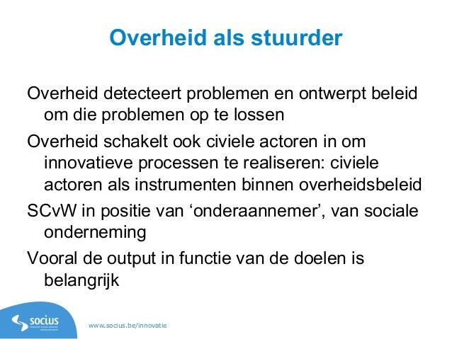 www.socius.be/innovatie Overheid als stuurder Overheid detecteert problemen en ontwerpt beleid om die problemen op te loss...