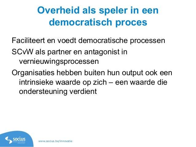 www.socius.be/innovatie Overheid als speler in een democratisch proces Faciliteert en voedt democratische processen SCvW a...