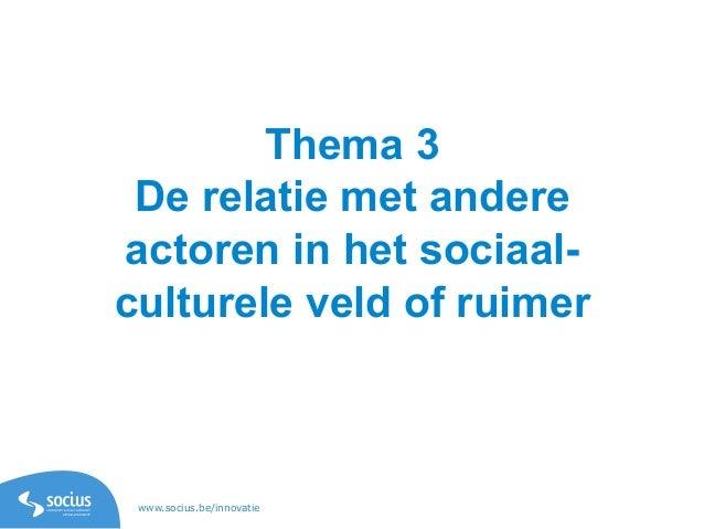 www.socius.be/innovatie Thema 3 De relatie met andere actoren in het sociaal- culturele veld of ruimer