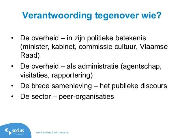www.socius.be/innovatie Verantwoording tegenover wie? • De overheid – in zijn politieke betekenis (minister, kabinet, com...