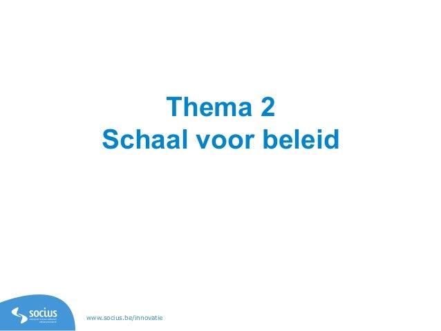 www.socius.be/innovatie Thema 2 Schaal voor beleid