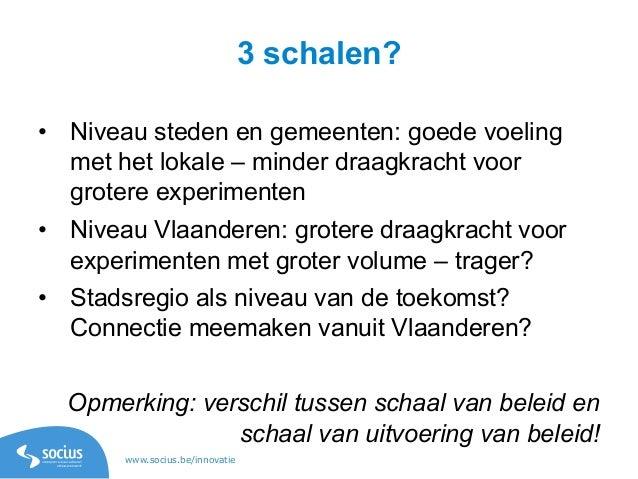 www.socius.be/innovatie 3 schalen? • Niveau steden en gemeenten: goede voeling met het lokale – minder draagkracht voor g...
