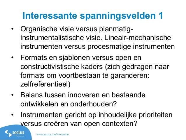 www.socius.be/innovatie Interessante spanningsvelden 1 • Organische visie versus planmatig- instrumentalistische visie. L...