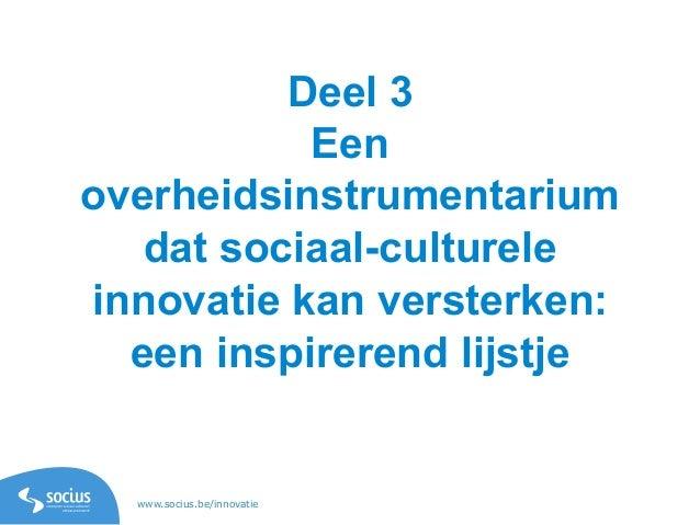 www.socius.be/innovatie Deel 3 Een overheidsinstrumentarium dat sociaal-culturele innovatie kan versterken: een inspireren...