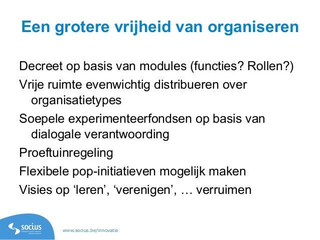 www.socius.be/innovatie Een grotere vrijheid van organiseren Decreet op basis van modules (functies? Rollen?) Vrije ruimte...