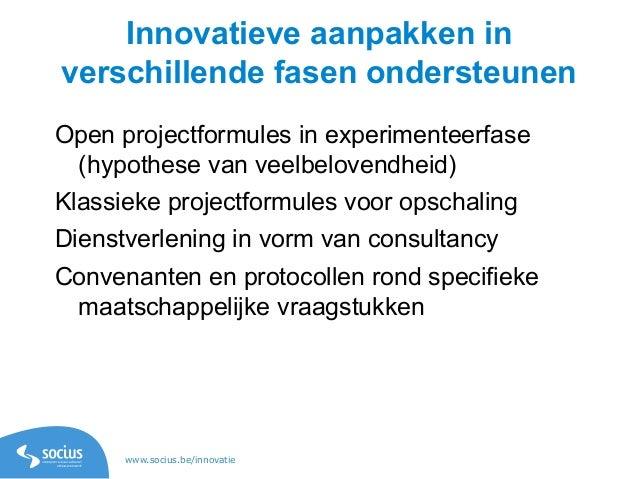 www.socius.be/innovatie Innovatieve aanpakken in verschillende fasen ondersteunen Open projectformules in experimenteerfas...