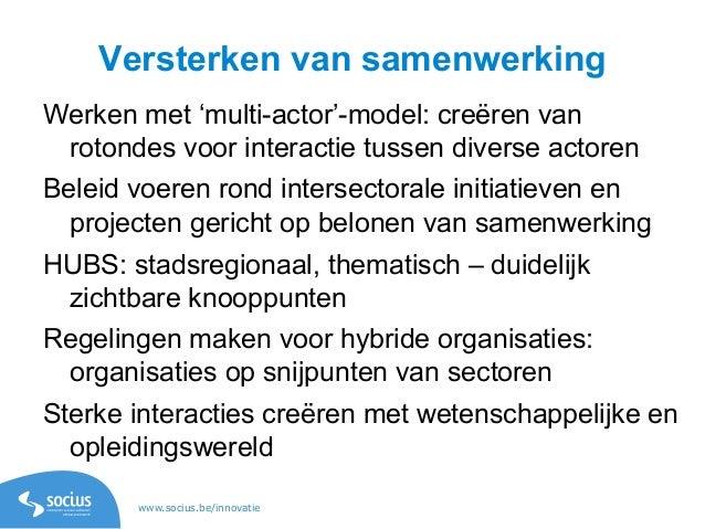 www.socius.be/innovatie Versterken van samenwerking Werken met 'multi-actor'-model: creëren van rotondes voor interactie t...