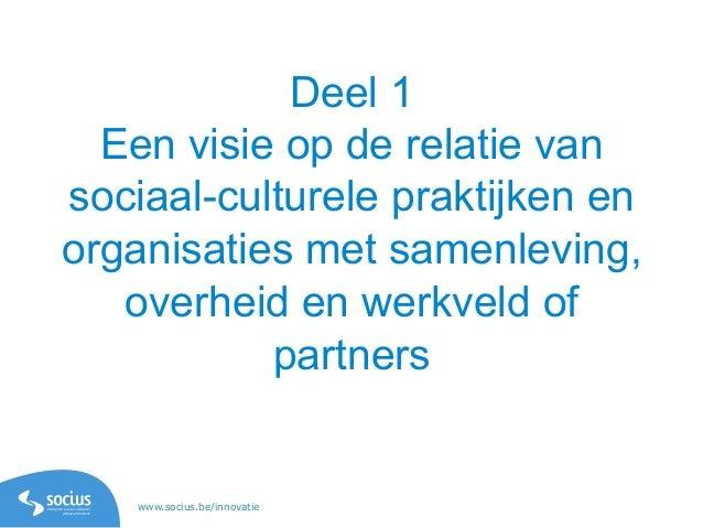 www.socius.be/innovatie Deel 1 Een visie op de relatie van sociaal-culturele praktijken en organisaties met samenleving, o...