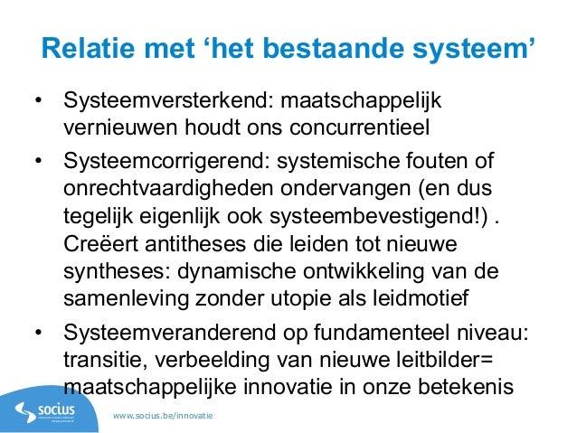 www.socius.be/innovatie Relatie met 'het bestaande systeem' • Systeemversterkend: maatschappelijk vernieuwen houdt ons co...