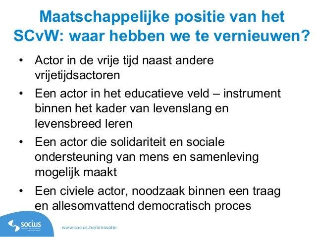 www.socius.be/innovatie Maatschappelijke positie van het SCvW: waar hebben we te vernieuwen? • Actor in de vrije tijd naa...