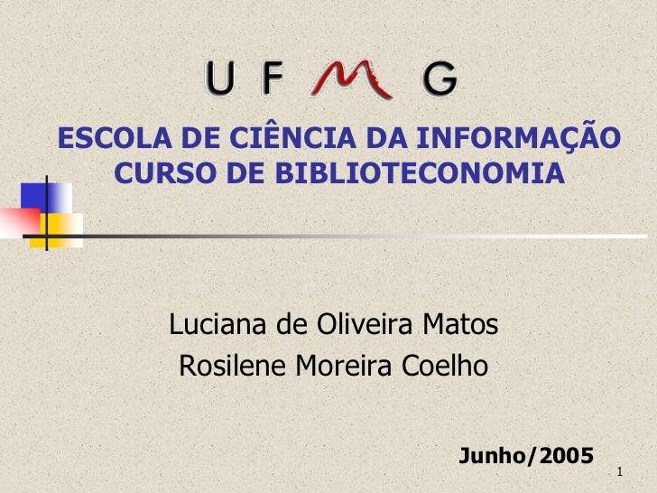 ESCOLA DE CIÊNCIA DA INFORMAÇÃO   CURSO DE BIBLIOTECONOMIA      Luciana de Oliveira Matos       Rosilene Moreira Coelho   ...