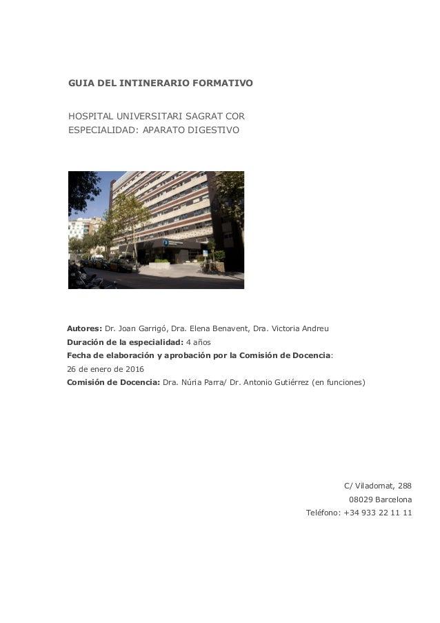 GUIA DEL INTINERARIO FORMATIVO HOSPITAL UNIVERSITARI SAGRAT COR ESPECIALIDAD: APARATO DIGESTIVO Autores: Dr. Joan Garrigó,...