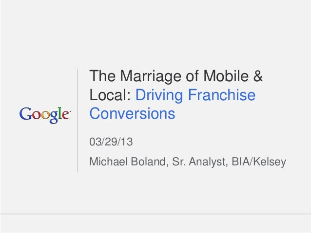 The Marriage of Mobile &Local: Driving FranchiseConversions03/29/13Michael Boland, Sr. Analyst, BIA/Kelsey                ...