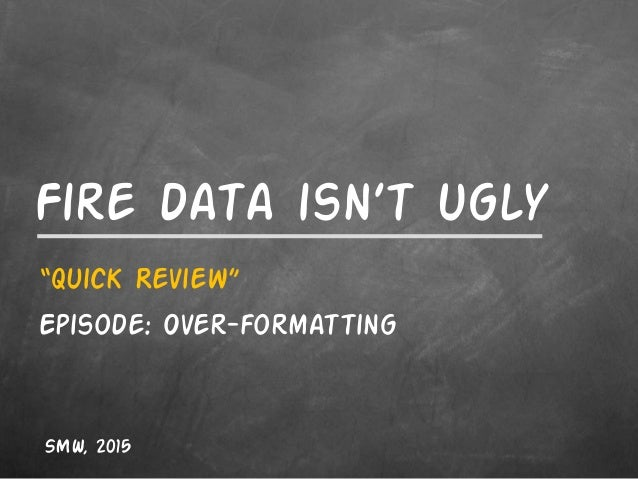 "Fire data isn't ugly ""Quick Review"" Episode: Over-formatting SMW, 2015"