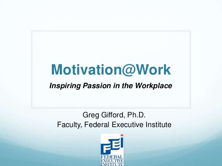 Motivation@WorkInspiring Passion in the Workplace          Greg Gifford, Ph.D.  Faculty, Federal Executive Institute