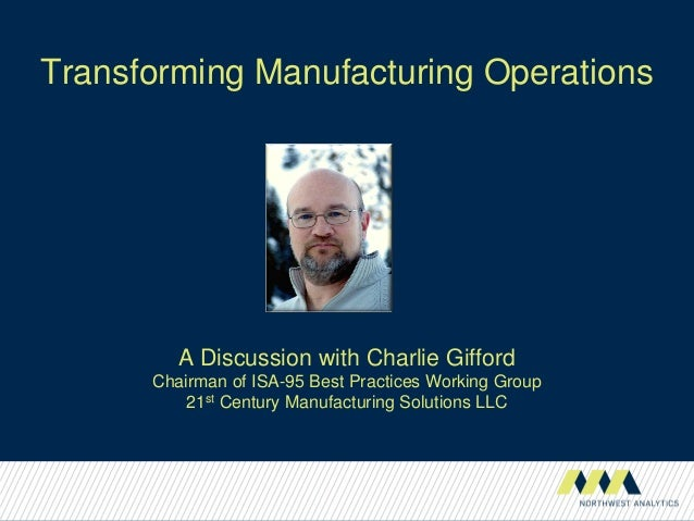Transforming Manufacturing OperationsA Discussion with Charlie GiffordChairman of ISA-95 Best Practices Working Group21st ...