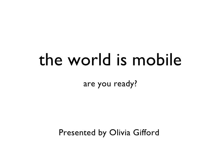 the world is mobile are you ready? Presented by Olivia Gifford