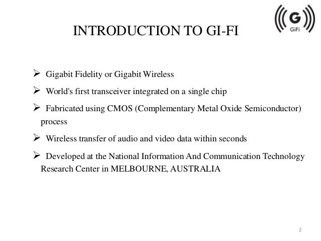 gi fi or gigabit wireless Gi-fi or gigabit wireless is the world's first transceiver integrated on a single chip that operates at 60ghz on the cmos process it will allow wireless transfer of .