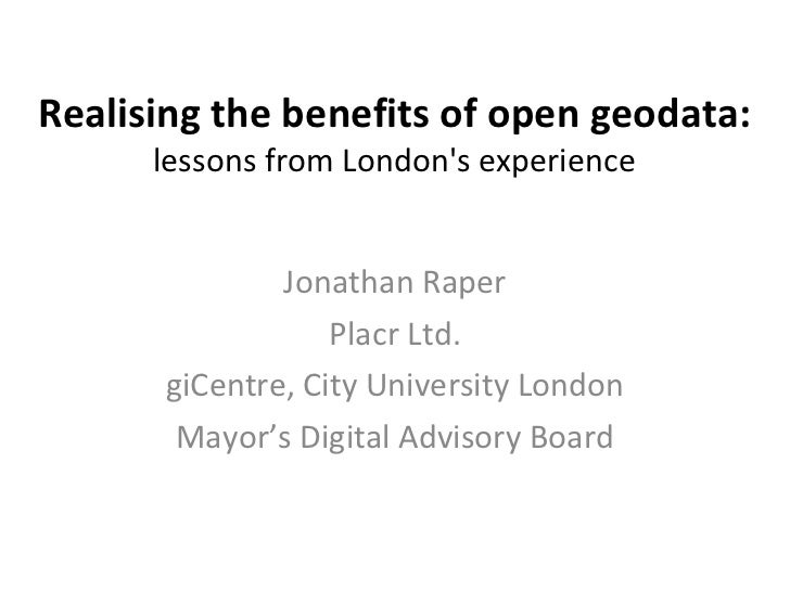 Realising the benefits of open geodata:   lessons from London's experience Jonathan Raper Placr Ltd. giCentre, City Univer...