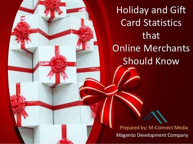 Holiday and Gift Card Statistics that Online Merchants Should Know Prepared by: M-Connect Media Magento Development Company