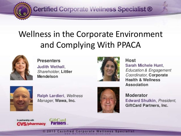 Wellness in the Corporate Environment and Complying With PPACA Presenters  Host  Judith Wethall, Shareholder, Littler Mend...