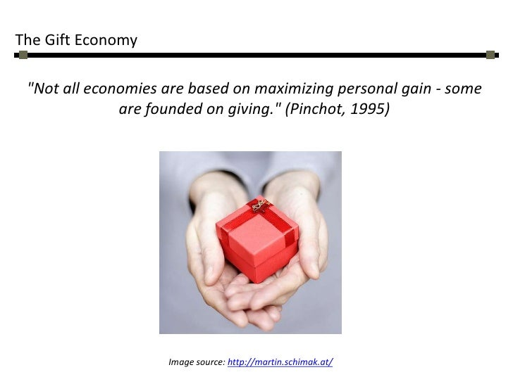 "The Gift Economy<br />""Not all economies are based on maximizing personal gain - some are founded on giving."" (Pinchot, 19..."