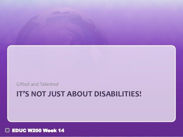 Gifted and Talented  IT'S NOT JUST ABOUT DISABILITIES!  EDUC W200 Week 14