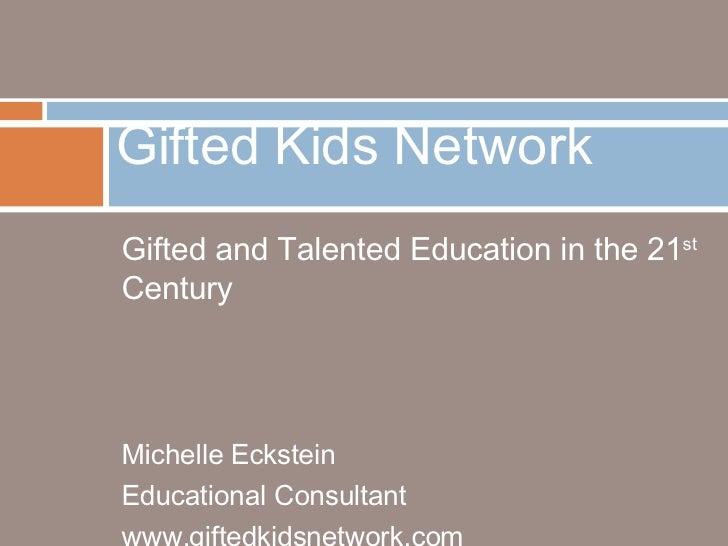 <ul><li>Gifted and Talented Education in the 21 st  Century </li></ul><ul><li>Michelle Eckstein </li></ul><ul><li>Educatio...