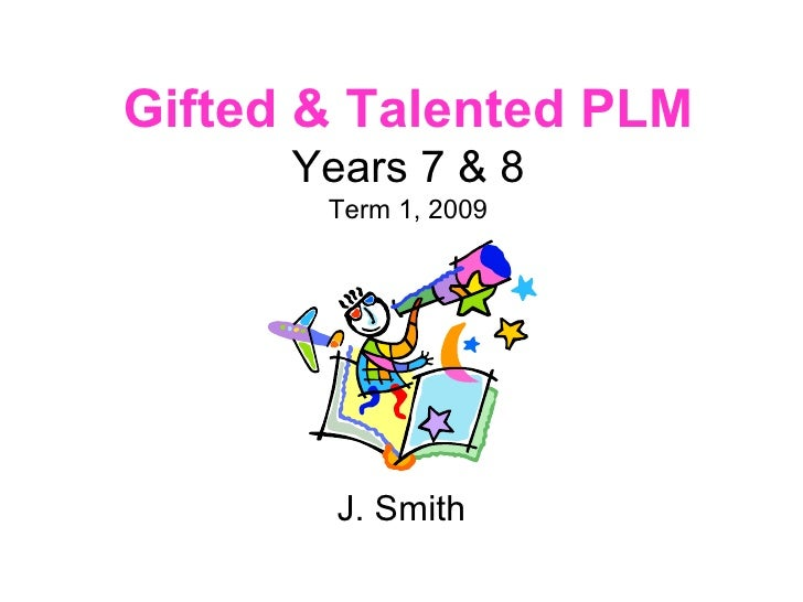 Gifted & Talented PLM Years 7 & 8 Term 1, 2009 J. Smith
