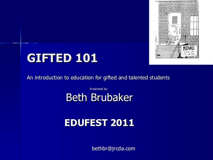 GIFTED 101 An introduction to education for gifted and talented students Presented by:  Beth Brubaker EDUFEST 2011 [email_...