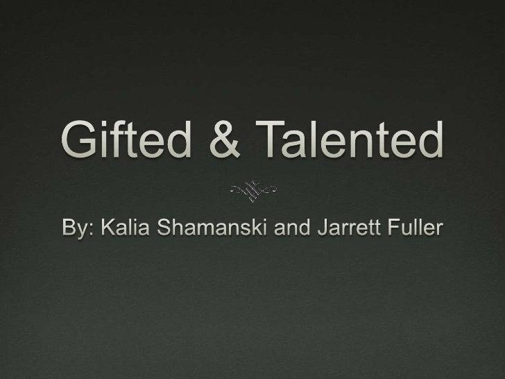 Gifted & Talented<br />By: Kalia Shamanski and Jarrett Fuller<br />
