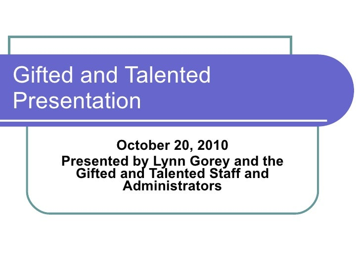 Gifted and Talented Presentation October 20, 2010 Presented by Lynn Gorey and the Gifted and Talented Staff and Administra...
