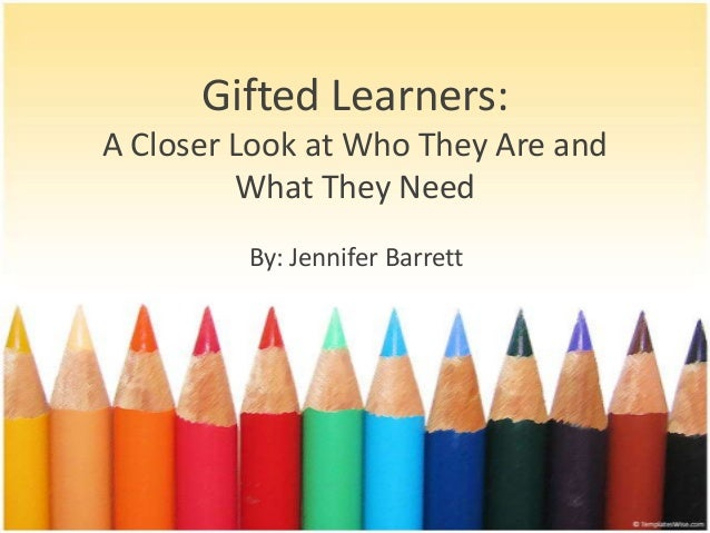 Gifted Learners:A Closer Look at Who They Are and         What They Need         By: Jennifer Barrett