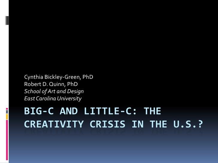 Big-C and Little-c: The Creativity Crisis in the U.S.?<br />Cynthia Bickley-Green, PhD<br />Robert D. Quinn, PhD<br />Scho...