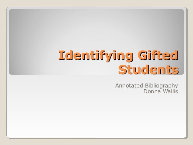 Identifying GiftedIdentifying Gifted StudentsStudents Annotated Bibliography Donna Wallis