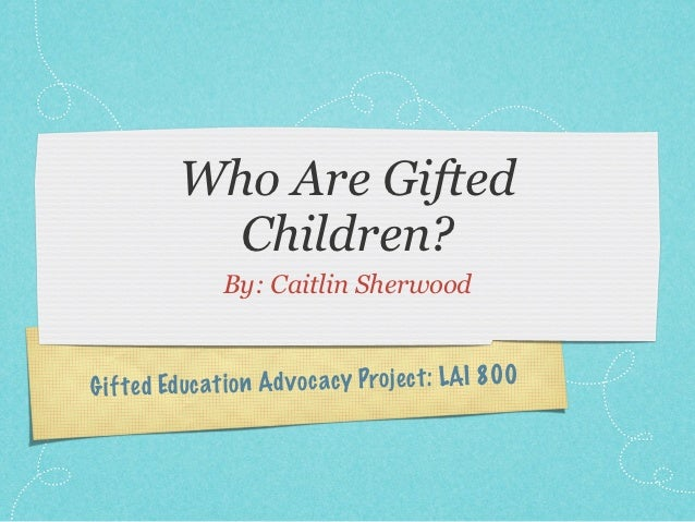 Who Are Gifted            Children?                By: Caitlin SherwoodG if te d Ed uc ati on Ad v oc acy Projec t: LAI 800