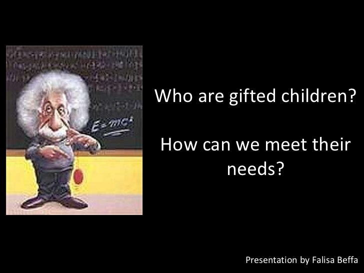 Who are gifted children?How can we meet their       needs?          Presentation by Falisa Beffa