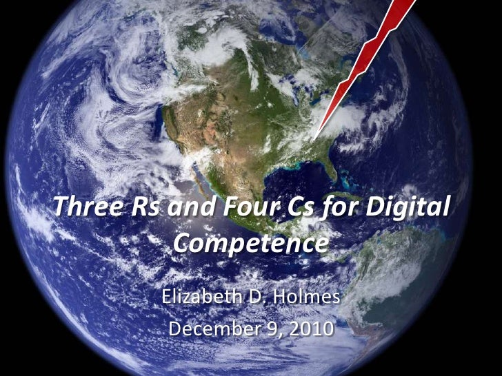 Three Rs and Four Cs for Digital Competence<br />Elizabeth D. Holmes<br />December 9, 2010<br />