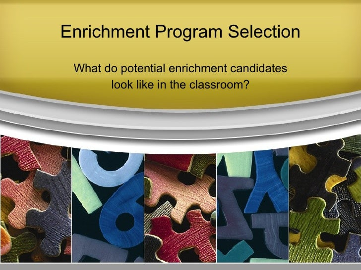 Enrichment Program Selection What do potential enrichment candidates look like in the classroom?