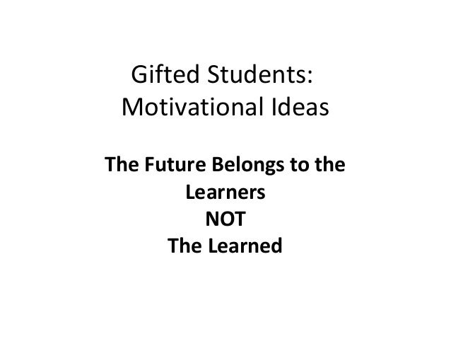 Gifted Students: Motivational Ideas The Future Belongs to the Learners NOT The Learned