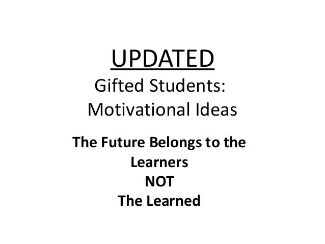 UPDATED Gifted Students: Motivational Ideas The Future Belongs to the Learners NOT The Learned