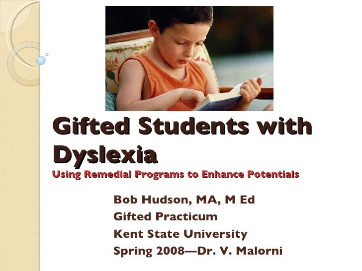 Gifted Students with Dyslexia Using Remedial Programs to Enhance Potentials Bob Hudson, MA, M Ed Gifted Practicum Kent Sta...
