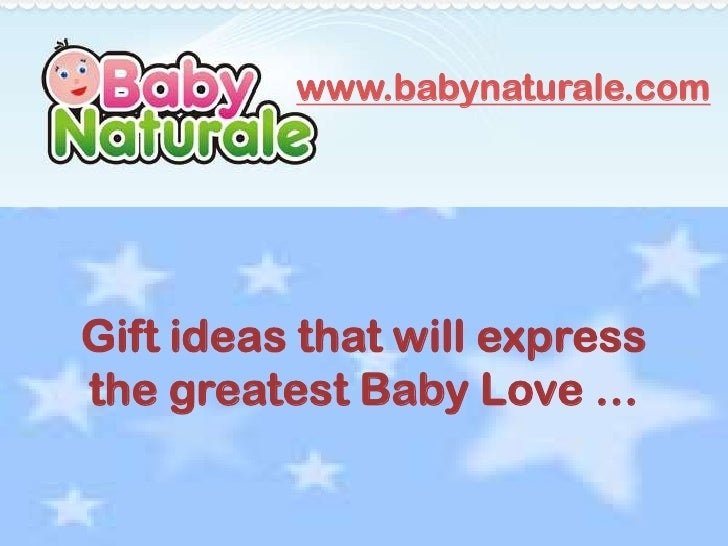 www.babynaturale.comGift ideas that will expressthe greatest Baby Love …