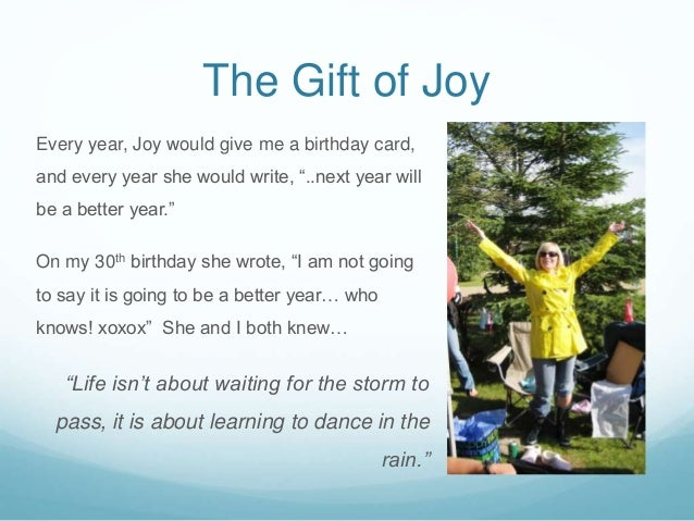 """The Gift of Joy Every year, Joy would give me a birthday card, and every year she would write, """"..next year will be a bett..."""