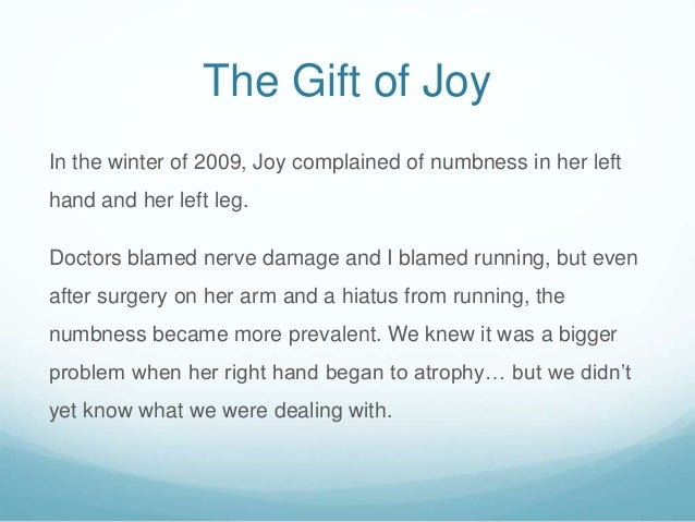 The Gift of Joy In the winter of 2009, Joy complained of numbness in her left hand and her left leg. Doctors blamed nerve ...