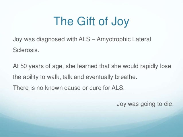 The Gift of Joy Joy was diagnosed with ALS – Amyotrophic Lateral Sclerosis. At 50 years of age, she learned that she would...