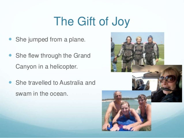 The Gift of Joy  She jumped from a plane.  She flew through the Grand Canyon in a helicopter.  She travelled to Austral...