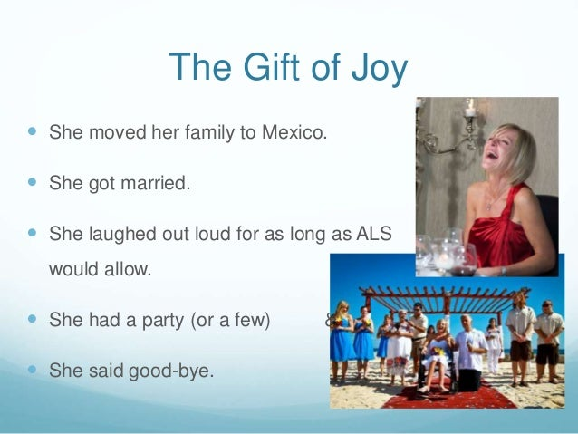 The Gift of Joy  She moved her family to Mexico.  She got married.  She laughed out loud for as long as ALS would allow...