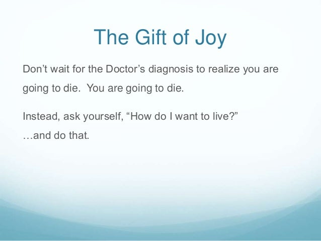 The Gift of Joy Don't wait for the Doctor's diagnosis to realize you are going to die. You are going to die. Instead, ask ...